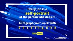 Every job is a self-portrait of the person who does it. Autograph your work with Excellence.