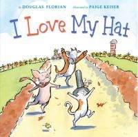 I love my hat / by Douglas Florian ; illustrated by Paige Keiser.