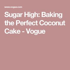 Sugar High: Baking the Perfect Coconut Cake - Vogue
