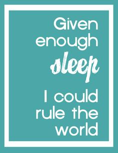 """given enough sleep, I could rule the world."" I miss sleep.  I can't remember the last time I slept more than 4 hours in a night. Back probs, kids, pets.. Oh my"