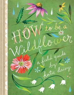 Bookspeed How To Be A Wildflower Book: This beautifully illustrated gift book is a field guide to living life wild and free. Encouraging self-discovery through encounters with the nature, How to Be a Wildflower invites readers to wander, gather, savour, and ponder the world around them.Page after page, beloved artist and hand letterer Katie Daisy's vivid artwork offers ideas for things to do and make, recipes, quotes, places to cherish, maps, songs, meditations, natural history, and…