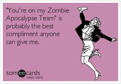 'You're on my Zombie Apocalypse Team' is probably the best compliment anyone can give me.