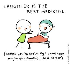 Laughter is the best medicine. (unless you're seriously ill and then maybe you should go see a doctor)