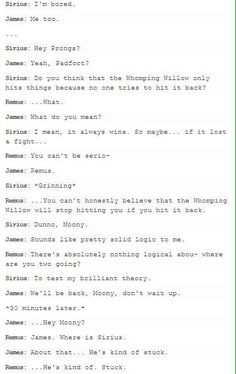 Remus:Kind of stuck where, James?Well, it was going well and then- Remus:Kind of stuck where.The Willow won't stop spanking him. It's just getting mortifying at this point. Remus:What did we learn James? Harry Potter Puns, Harry Potter Universal, Harry Potter World, Sirius Black, Remus And Sirius, Fandoms, Hogwarts, Slytherin, It's My Life