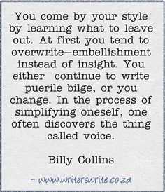 You come by your style by learning what to leave out. At first you tend to overwrite--embellishment instead of insight. You either continue to write puerile bilge, or you change. In the process of simplifying oneself, one often discovers the thing called voice.~~Billy Collins