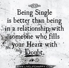 """Being single is better than being in a relationship with someone who fills your heart with doubt."""