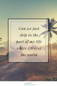 """""""Can we just skip to the part of my #life where I #travel the #world"""" #quotes"""