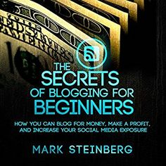 Blogging for beginners|The Secrets of Blogging for Beginners: How You Can Blog for Money, Make a Profit, and Increase Social Media Exposure (Audible Audio Edition): Mark Steinberg, Kelly Rhodes, WE CANT BE BEAT