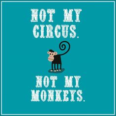 Polish proverb: Not my circus, not my monkeys!