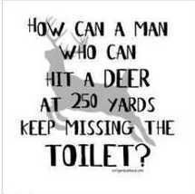 How can a man who can hit a Deer at 250 yards keep missing the Toilet?... because the toilet is not a moving target