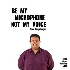 """""""Be my microphone, not my voice"""" -Dave Hingsburger"""
