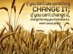 """If you don't like something, change it; if you can't change it, change the way you think about it. "" - Mary Engelbreit"