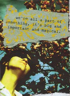 We're all part of something, it's big and important and magical. www.postsecret.com