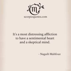 It's a most distressing affliction to have a sentimental heart and a skeptical mind. - Naguib Mahfouz Yes. I agree Astrology Scorpio, Scorpio Traits, Zodiac Signs Scorpio, Scorpio Quotes, My Zodiac Sign, Pisces, All About Scorpio, Scorpio Love, Scorpio Woman