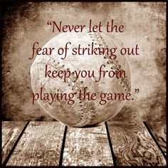 Never Let The Fear Of Striking Out Keep You From Playing The Game