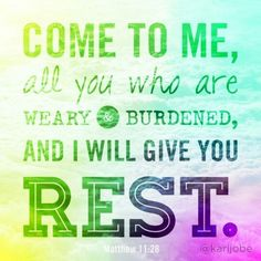 Come to me,  all you who are weary ....