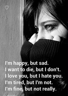 I'm happy, but sad. I want to die, but I don't. I love you, but I hate you. I'm tired, but I'm not. I'm fine, but not really.