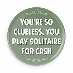 You're so clueless, you play solitaire for cash - Funny Buttons - Custom Buttons - Promotional Badges - Witty Insults Pins - Wacky Buttons