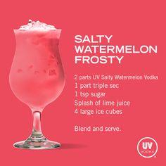 Salty Watermelon Frosty...2 parts UV Salty Watermelon Vodka, 1 part triple sec, 1 tsp sugar, 1 splash lime juice & 4 large ice cubes...Blend & serve over ice.