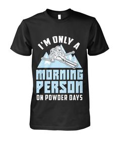 Funny Skier Quote: Morning Person On Powder Days - Viralstyle Skiing Quotes, Alpine Skiing, Morning Person, High Quality T Shirts, Winter Sports, Cool Designs, Powder, Day, Funny