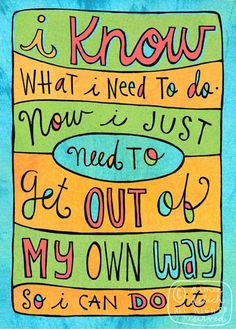 """i know what i need to do. now i just need to get out of my own way so i can do it."" Just gotta remember this...get out of the way!"