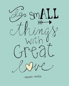 """Do small things with great love"" - Mother Teresa"