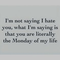 I don't hate anyone but there are a couple that I'd call the Monday's of my life...don't like when they come around and sure glad to see them go until the next time!