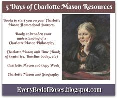 Every Bed of Roses: Coming soon - 5 Days of Charlotte Mason Resources I will be sharing with you some of the resources I have been finding to help me in pursuing a Charlotte Mason philosophy in our home school.      Books to start you on your Charlotte Mason Homeschool Journey.     Books to broaden your understanding of a Charlotte Mason Philosophy     Charlotte Mason and Time (Book of Centuries, Timeline books, etc)     Charlotte Mason and Copy Work     Charlotte Mason and Geography
