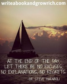 At the end of the day, let there be no excuses, no explanations, no regrets. ~Steve Maraboli #writeabook