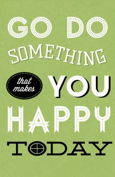 EVERY DAY... do just one thing that makes YOU happy... :) little or big ;) It will make you a happier person AND a better person to others!