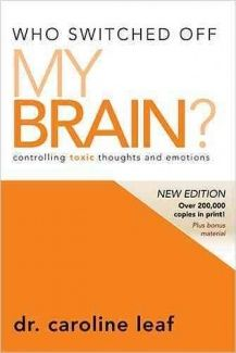 Who Switched Off My Brain?: Controlling Toxic Thoughts and Emotions by Dr Caroline Leaf