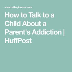 How to Talk to a Child About a Parent's Addiction | HuffPost