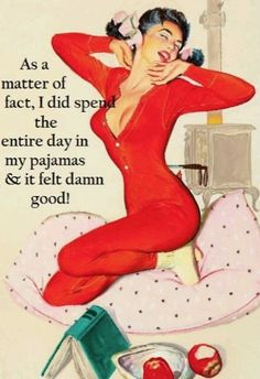 as a matter of fact I did spend the entire day in my pajamas and it felt damn good.....Saturday!