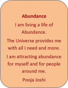 Abundance-I am living a life of Abundance. The Universe provides me with all I need and more.I am attracting Abundance for myself and for people around mehttps://poojarjoshii.wordpress.com/2013/05/17/affirmation-abundance/