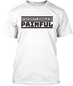 Stupidity Should Be Painful Tee Shirt White T-Shirt Front