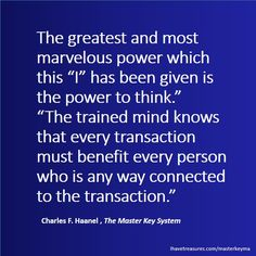 """The trained mind knows that every transaction must benefit every person who is any way connected to the transaction.""  Charles F. Haanel , ..."