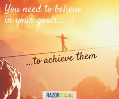 Believe in your goals and you will achieve them... if they are realistic