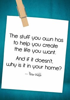 The stuff you own SHOULD help you create the life you want. If it doesn't, why do you own it?