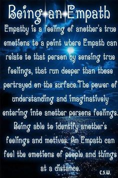 Being an empath - empathy is a feeling of another's true emotions to a point where empath can relate to that person by sensing true feelings that run deeper than those portrayed on the surface. The power of understanding & imaginatively entering into another persons feelings. Being able to identify another's feelings & motives. An empath can feel the emotions of people & things at a distance.
