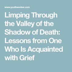 Limping Through the Valley of the Shadow of Death: Lessons from One Who Is Acquainted with Grief