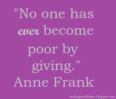 """No one has ever become poor by giving.""  Anne Frank #give #generosity #mindfulness #quotes makingmindfulness.blogspot.com"