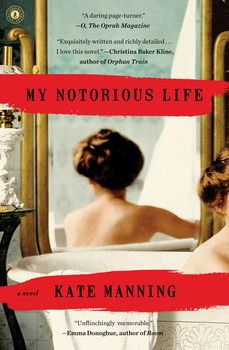 MY NOTORIOUS LIFE by Kate Manning - Inspired by a real midwife who changed the lives of countless others, these are the unforgettable confessions of a charismatic and passionate woman who became one of the most controversial figures in Victorian New York City.