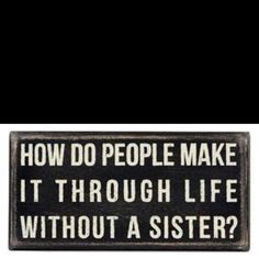 how to live without a sister~~~~I'm an only child and I use to pray for a sister or brother and said if I ever had children hoped I could have more than one and we have 3 beautiful daughters..we had our oldest daughter and then we had twin daughters we are blessed...still wonder what it would have been like to have a sister.....