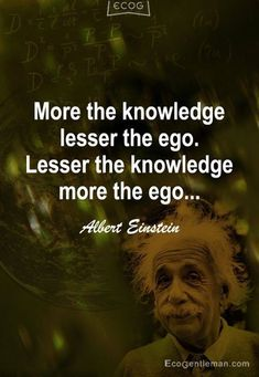 """Quotes for Fun QUOTATION – Image : As the quote says – Description """"More the knowledge lesser the ego Lesser the knowledge more the ego"""" 15 famous quotes by Albert Einstein Sharing is love, sharing is everything Wise Quotes, Quotable Quotes, Great Quotes, Quotes To Live By, Motivational Quotes, Inspirational Quotes, Top Quotes, Movie Quotes, Quotes Women"""