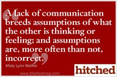 A lack of communication breeds assumptions of what the other is thinking, and more often than not they're incorrect.
