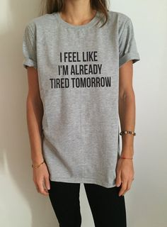 I feel like i'm already tired tomorrow Tshirt Fashion funny slogan womens girls sassy cute gifts tops With a large range of colors and sizes - just select your perfect choice - Affiliate Street Style Vans, Cute Shirts, Funny Shirts, Button Shirts, Hipster Shirts, Mode Style, Style Me, Book And Coffee, Vans Converse