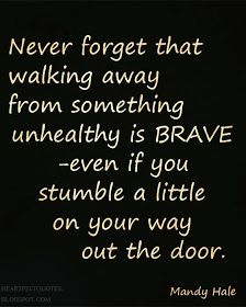 Never forget that walking away from something unhealthy is BRAVE - even if you stumble a little on your way out the door. -Mandy Hale.