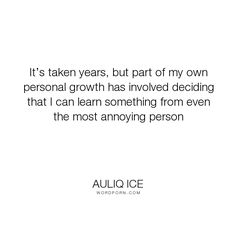 """Auliq Ice - """"It�s taken years, but part of my own personal growth has involved deciding that I..."""". life, happiness, change, forgiveness, confidence, personal-growth, curiosity, love, learning-from-mistakes, conflict-resolution, annoying-people, conflict-management, learning-from-others"""