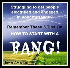 Struggling to get people electrified and engaged in your message? Click the image to check out the latest Jim's Journal post for 5 TIPS ON HOW TO START WITH A BANG! And don't forget to click http://jimpact.com/sign-up-for-jims-journal/ to sign-up for the daily Jim's Journal delivered to your inbox. Every morning, you'll get an actionable item designed to boost success in an area in your life, plus anecdotes and ideas on how to effectively implement for long term growth.