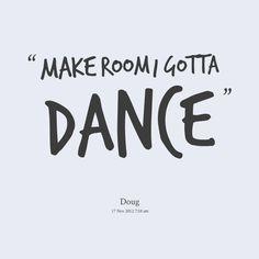 Quotes from Douglas Rutkowski: make room I gotta Dance - Inspirably.com